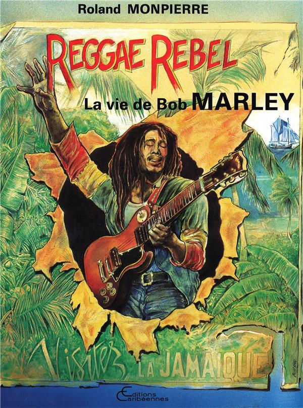 Reggae Rebelle ; la vie de Bob Marley