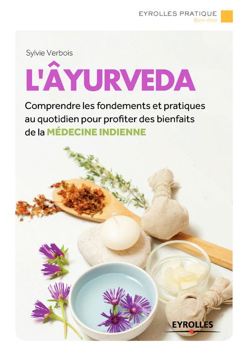 L'âyurveda ; comprendre les fondements et pratiquer au quotidien pour profiter des bienfaits de la médecine indienne