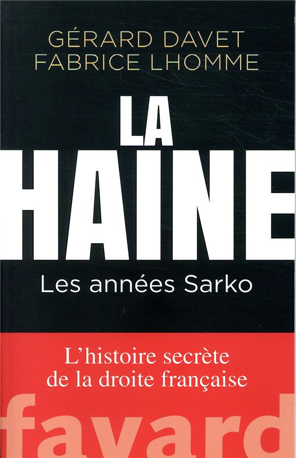 La haine : les années Sarko ; l'histoire secrète de la droite française