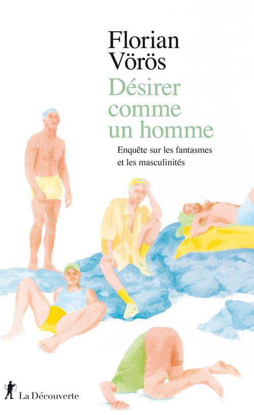 Désirer comme un homme ; enquête sur les fantasmes et les masculinités
