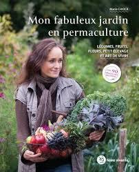 Mon fabuleux jardin en permaculture ; légumes, fruits, fleurs, petit élevage et art de vivre