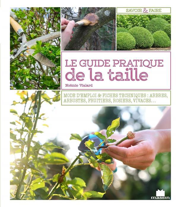 guide pratique de la taille ; mode d'emploi & fiches techniques : arbres, arbustes, fruitiers, rosiers, vivaces...