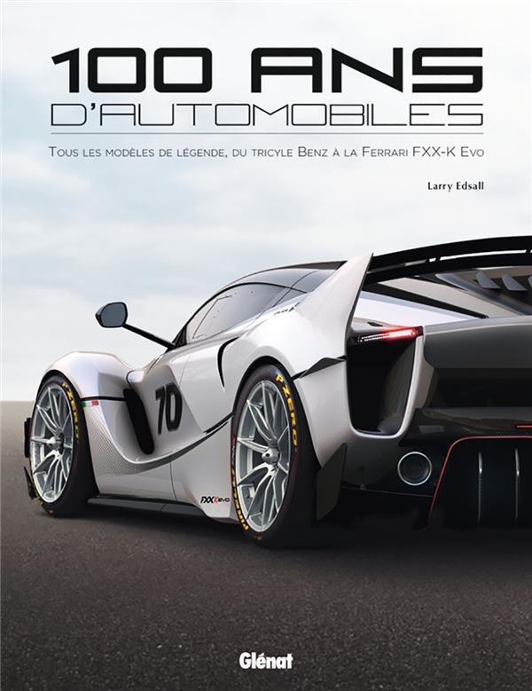 100 Ans D'Automobiles ; Tous Les Modeles De Legende, Du Tricycle Benz A La Ferrari Fxx-K Evo