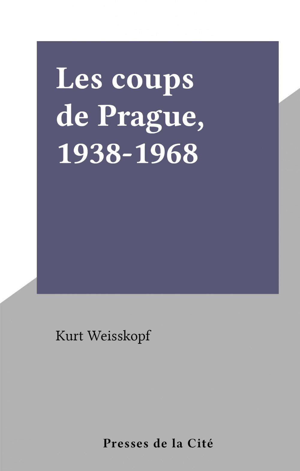 Les coups de Prague, 1938-1968  - Kurt Weisskopf