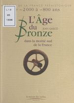 L'Âge de Bronze : Dans la moitié sud de la France  - Jean Gasco