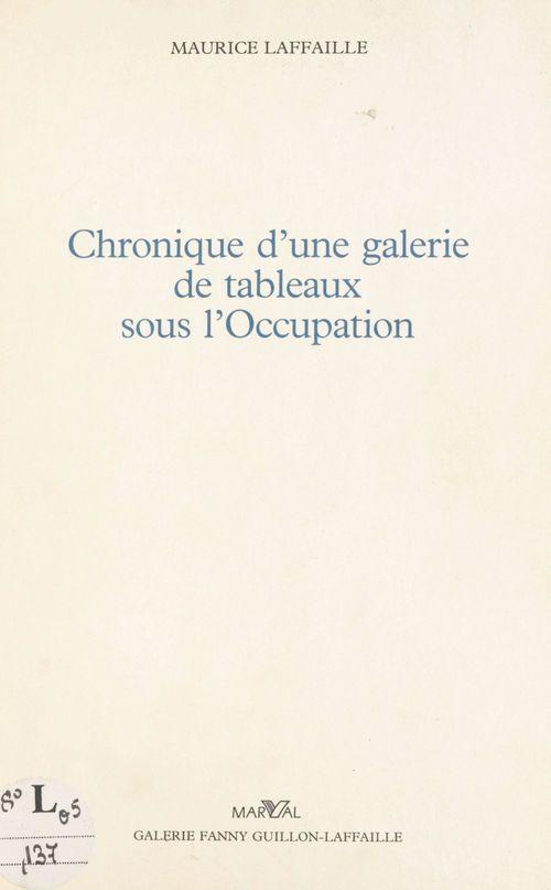 Chronique d'une galerie de tableaux sous l'Occupation  - Lafaille M.  - Maurice Laffaille