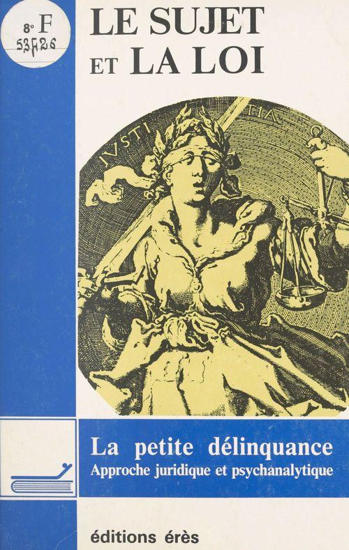 Le sujet et la loi : la petite délinquance, approche juridique et psychanalytique
