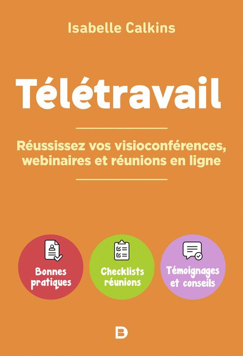 Télétravail : réussissez vos visioconferences, webinaires et réunions en ligne ; bonnes pratiques, checklists réunions, témoignages et conseils