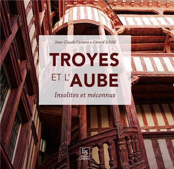 Troyes et l'Aube ; insolites et méconnus