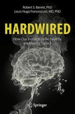 Hardwired: How Our Instincts to Be Healthy are Making Us Sick  - Robert S. Barrett - Louis Hugo Francescutti