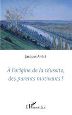 Vente EBooks : A l'origine de la réussite des parents motivants!  - Jacques ANDRÉ