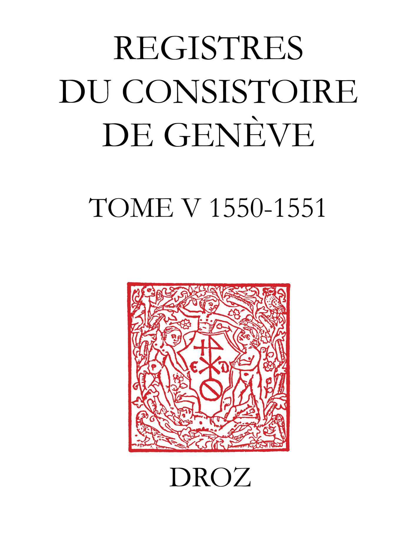 Registres du consistoire de geneve au temps de calvin. tome v (20 fevrier 1550 - 5 fevrier 1551)