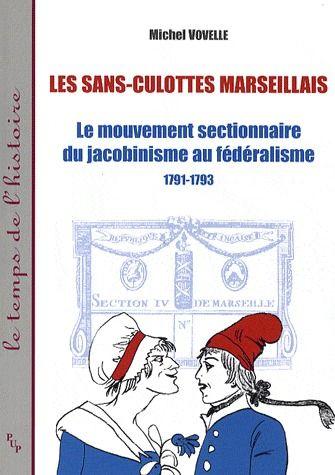 les sans-culottes marseillais ; le mouvement sectionnaire du jacobinisme au fédéralisme ; 1791-1793