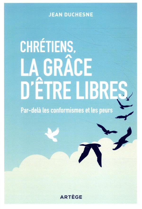 Chrétiens, la grâce d'être libres ; par-delà les conformismes et les peurs
