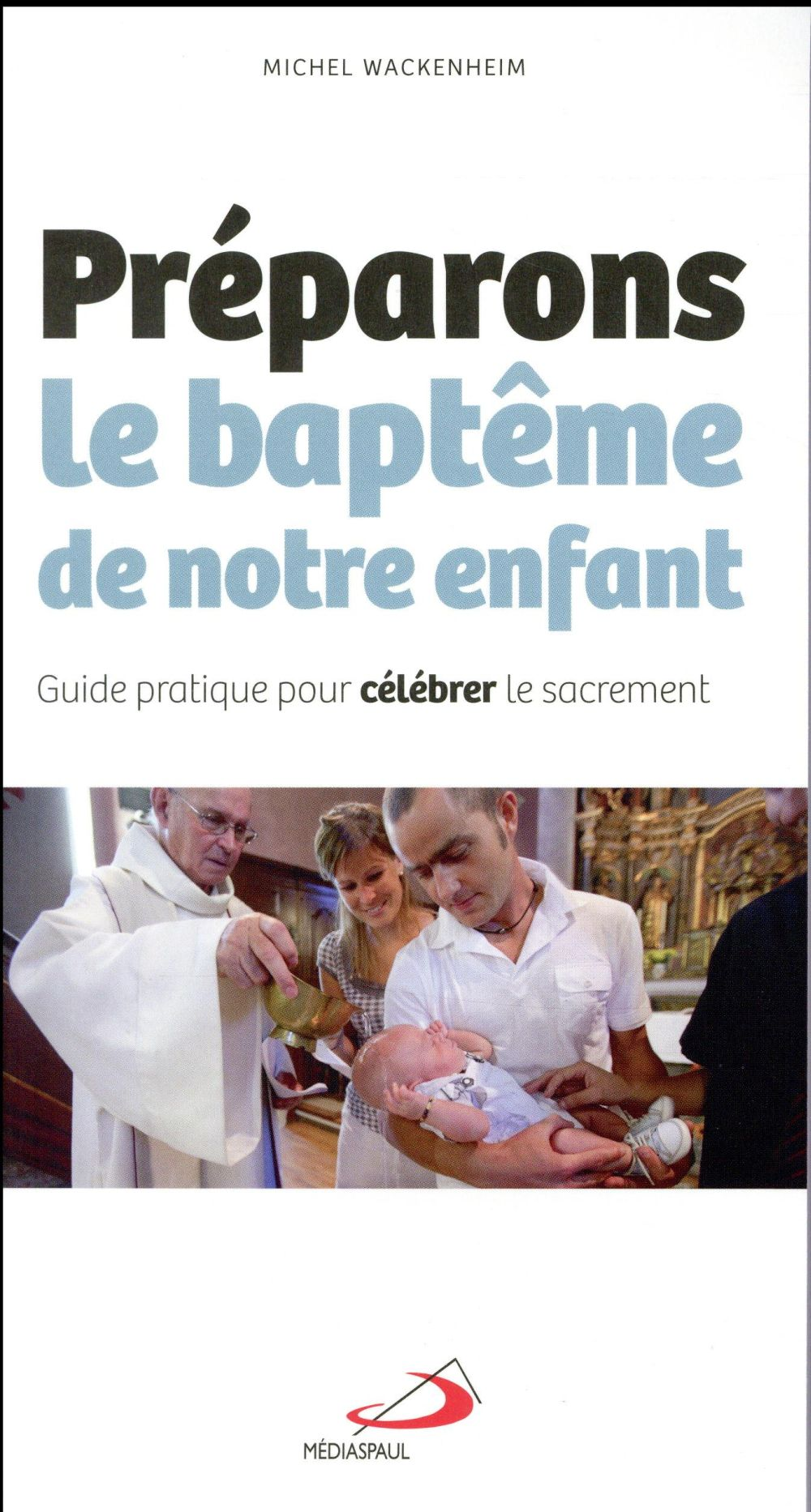PREPARONS LE BAPTEME DE NOTRE ENFANT  -  GUIDE PRATIQUE POUR CELEBRER LE SACREMENT