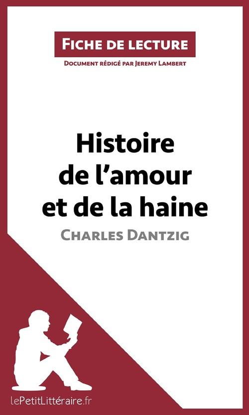 fiche de lecture ; histoire de l'amour et de la haine de Charles Dantzig ; analyse complète de l'oeuvre et résumé