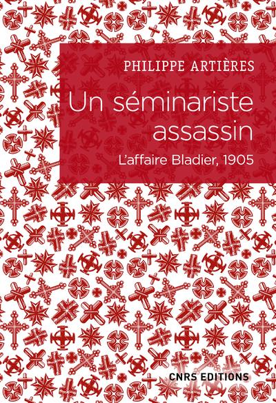 Un séminariste assassin ; l'affaire Bladier, 1905
