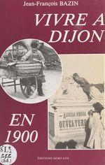Vivre à Dijon en 1900  - Jean-François Bazin
