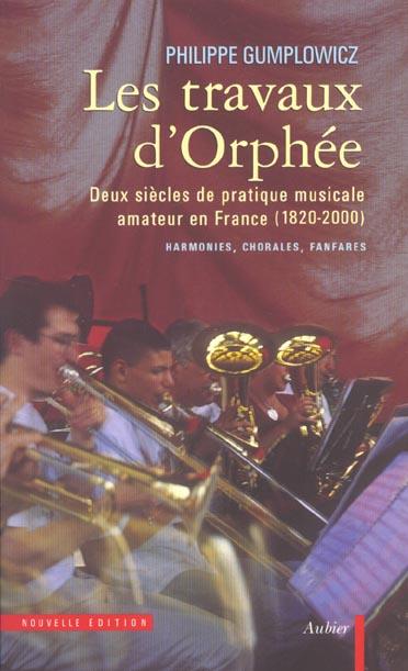 Les travaux d'orphee - deux siecles de pratique musicale amateur en france (1820-2000) : harmonies,