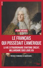 Vente EBooks : Le Français qui possédait l'Amérique ; la vie extraoridinaire d'Antoine Crozat, milliardaire sous Louis XIV  - Pierre MENARD