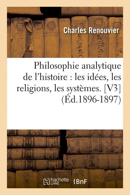 Philosophie analytique de l'histoire : les idees, les religions, les systemes. [v3] (ed.1896-1897)