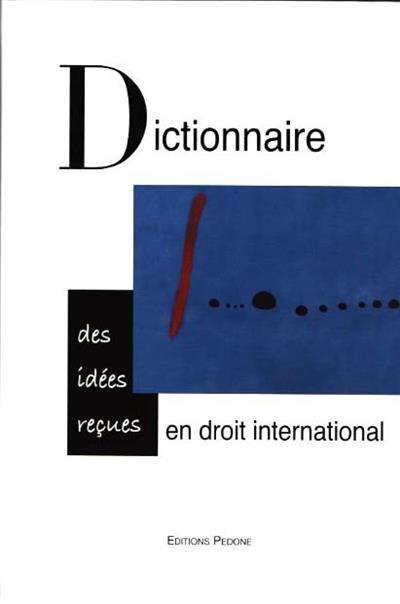 Dictionnaire des idées reçues en droit international