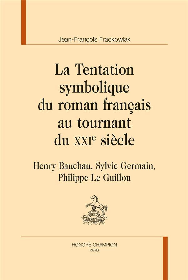 La tentation symbolique du roman français au tournant du XXIe siècle ; Henry Bauchau, Sylvie Germain, Philippe Le Guillou