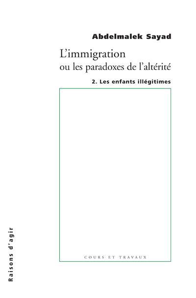 L'immigration ou les paradoxes de l'altérité t.2 ; les enfants illégitimes