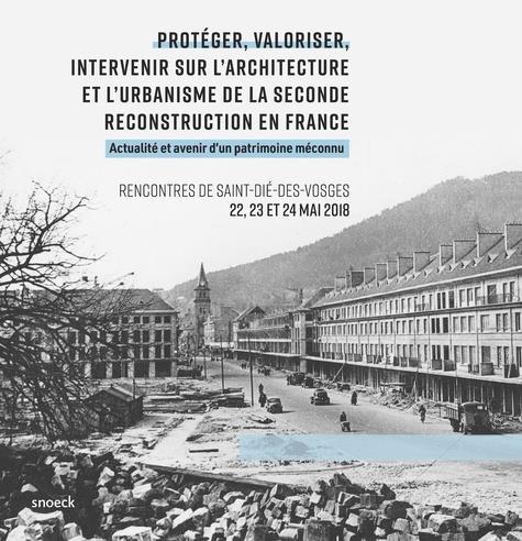 PROTEGER, VALORISER, INTERVENIR SUR L'ARCHITECTURE ET L'URBANISME DE LA SECONDE RECONSTRUCTION EN FRANCE  -  ACTUALITE ET AVENIR D'UN PATRIMOINE MECONNU  -  RENCONTRES DE SAINT-DIE-DES-VOSGES 22, 23 ET 24 MAI 2018
