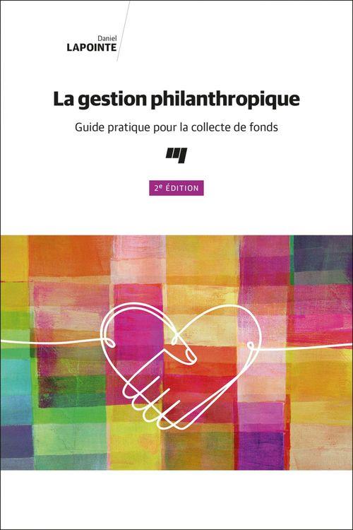 La gestion philanthropique, 2e edition - guide pratique pour la collecte de fonds