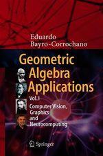 Geometric Algebra Applications Vol. I  - Eduardo Bayro-Corrochano