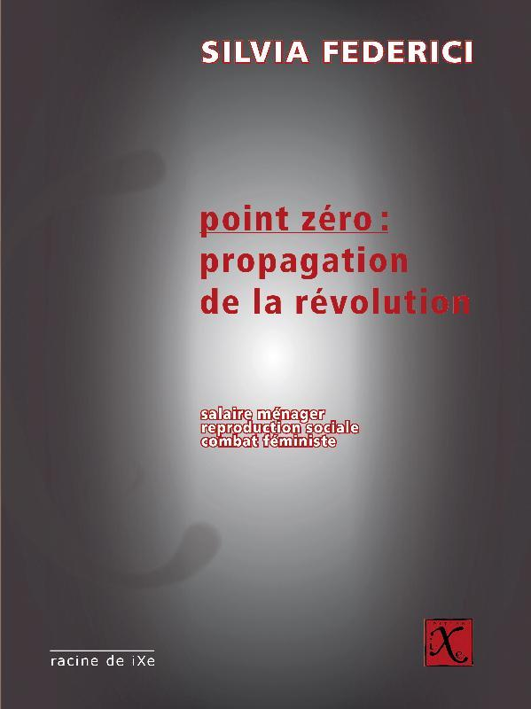 Point zéro : propagation de la révolution ; salaire ménager, reproduction sociale, combat feministe