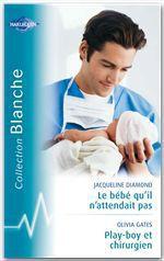 Vente Livre Numérique : Le bébé qu'il n'attendait pas - Playboy et chirurgien (Harlequin Blanche)  - Jacqueline Diamond - Olivia Gates