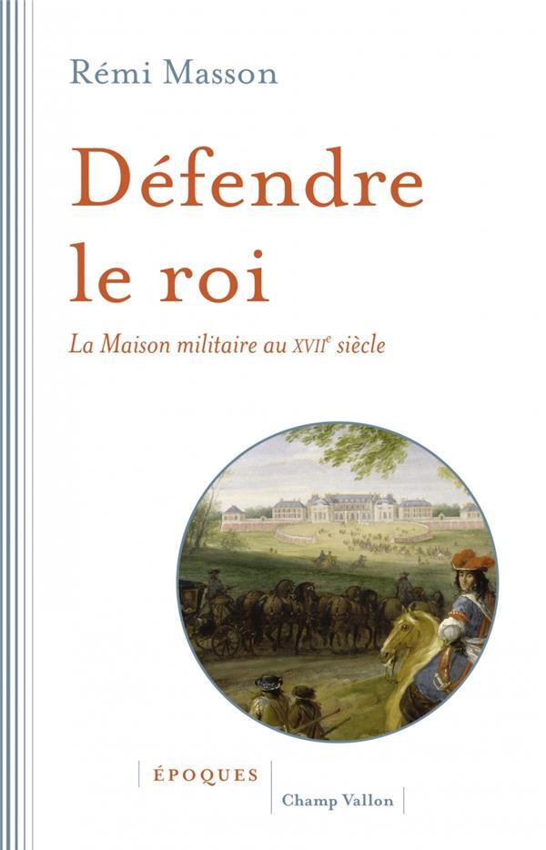 Défendre le roi ; la maison militaire au XVIIème siècle