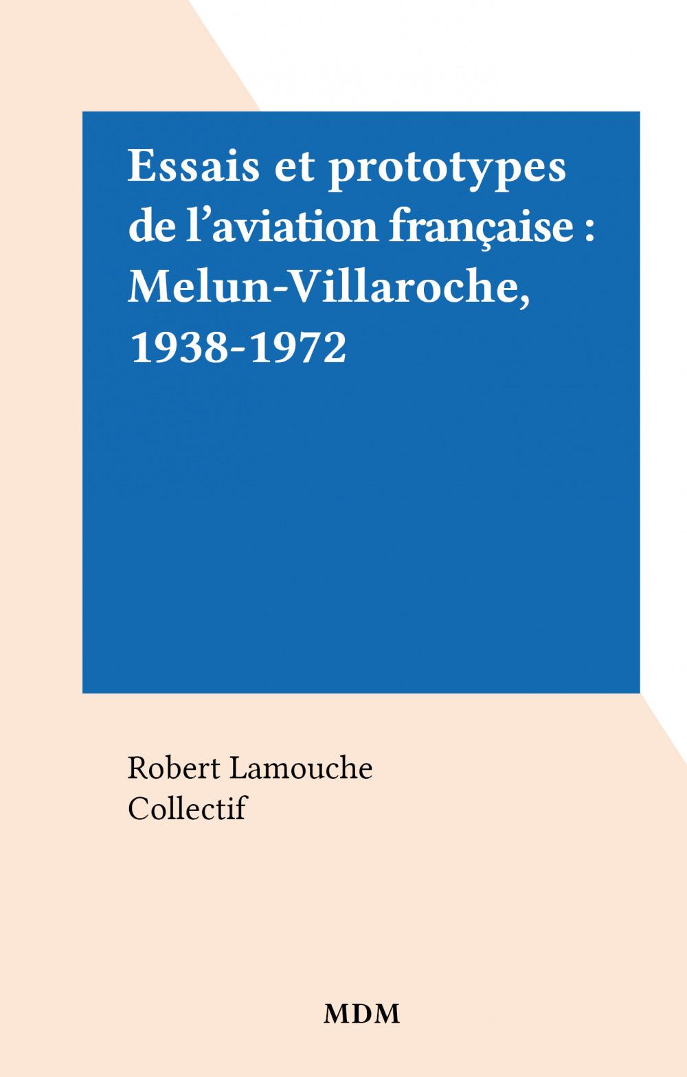 Essais et prototypes de l'aviation française : Melun-Villaroche, 1938-1972  - Robert Lamouche