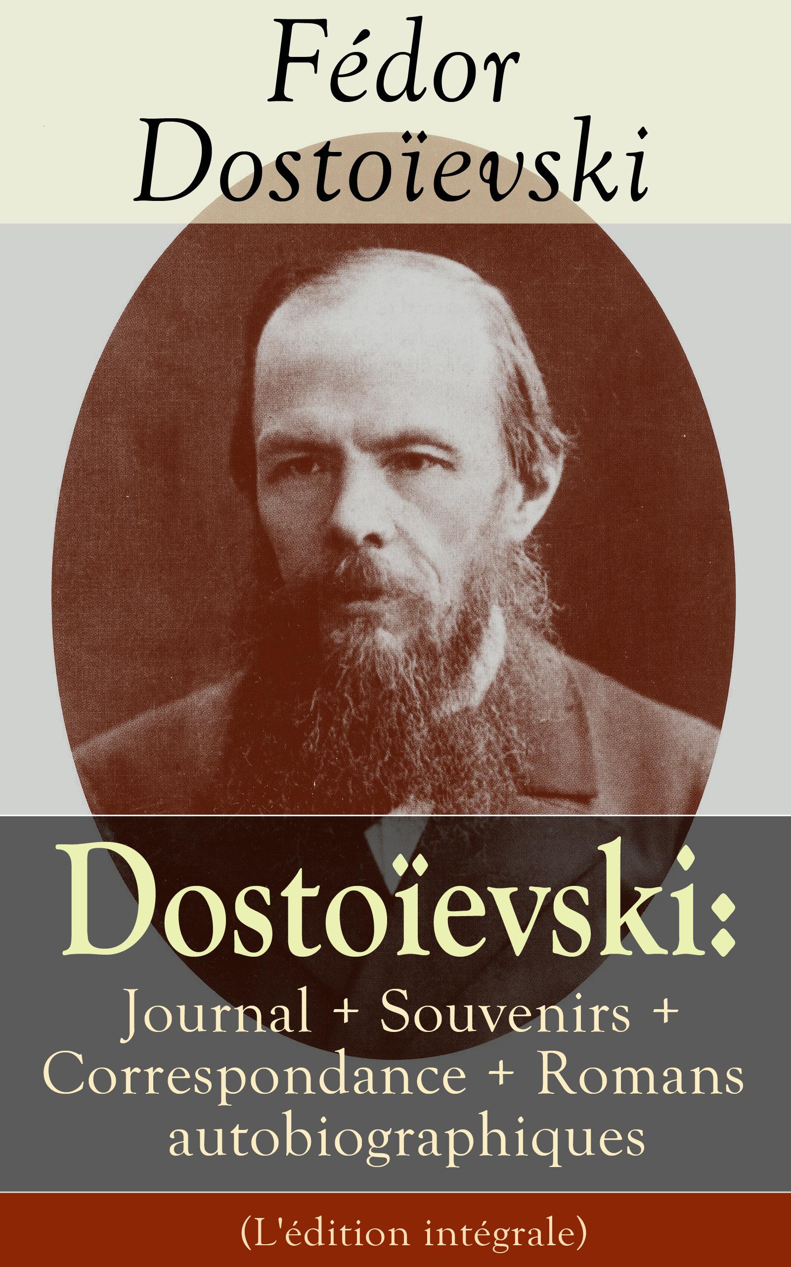 Dostoïevski: Journal + Souvenirs + Correspondance + Romans autobiographiques (L'édition intégrale)