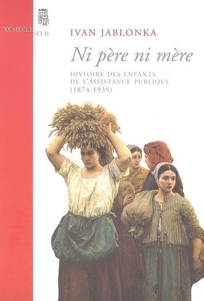 Ni père ni mère ; histoire des enfants de l'assistance publique (1874-1939)