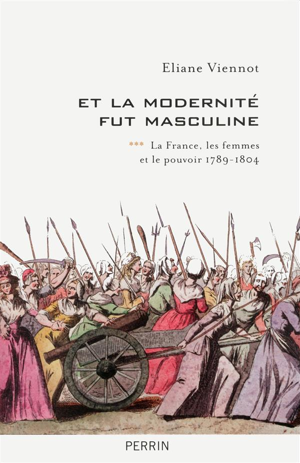 Et la modernité fut masculine t.3 ; la France, les femmes et le pouvoir ; 1789-1804