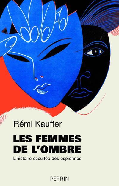 KAUFFER, REMI - LES FEMMES DE L'OMBRE  -  L'HISTOIRE OCCULTEE DES ESPIONNES
