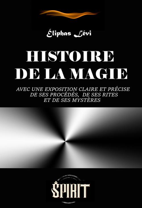 Histoire de la Magie : avec une exposition claire et précise de ses procédés, de ses rites et de ses mystères (7 livres) - ed. intégrale, revue et corrigée.