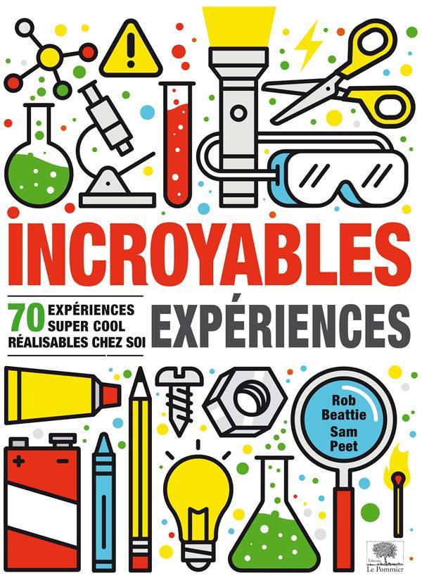 Incroyables expériences ; 70 espériences super cool réalisables chez soi