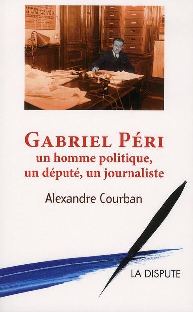 Gabriel Péri ; un homme politique, un député, un journaliste