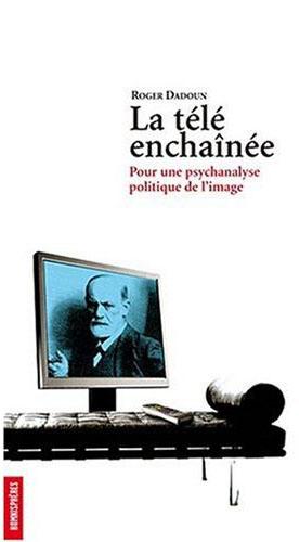 la tele enchainee. pour une psychanalyse politique de l'image