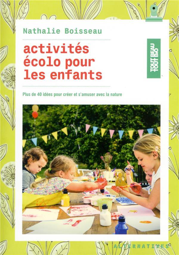 Activites écolo pour les enfants ; plus de 40 idées pour créer et s'amuser avec la nature