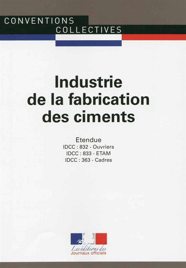 Industrie de la fabrication des ciments ; convention collective nationale étendue, IDCC 363 - IDCC 832 - IDCC 833 (5e édition)