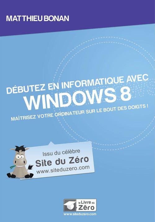 Débutez en informatique avec Windows 8 - Maîtrisez votre ordinateur sur le bout des doigts!