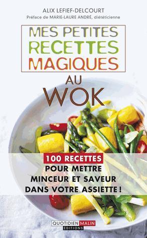 Mes petites recettes magiques au wok ; 100 recettes pour mettre minceur et saveur dans votre assiette