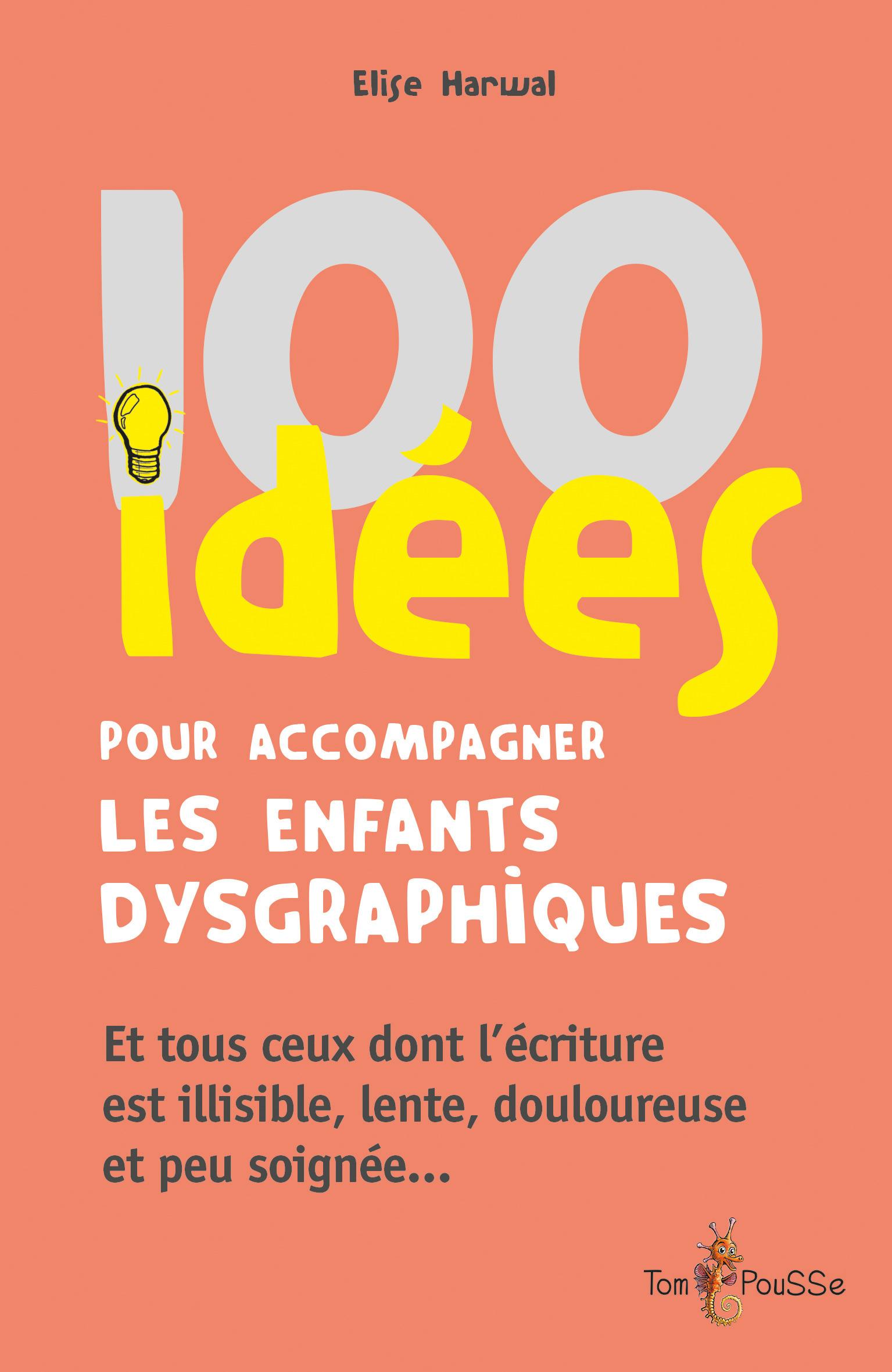 100 idées pour accompagner les enfants dysgraphiques ; et tous ceux dont l'écriture est illisible, lente, douloureuse et peu soignée...