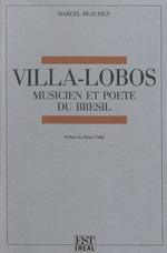 Villa-Lobos ; musicien et poète du Brésil  - Marcel Beaufils
