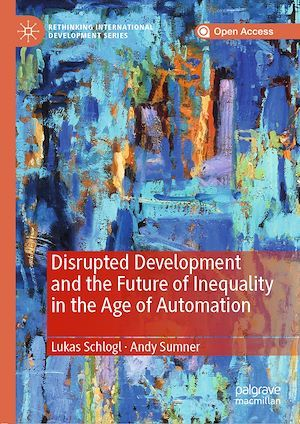 Disrupted Development and the Future of Inequality in the Age of Automation  - Andy Sumner  - Lukas Schlogl